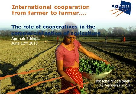 International cooperation from farmer to farmer.... The role of cooperatives in the commercialisation of agriculture Agrihub Ethiopia June 12 th 2013 Mascha.