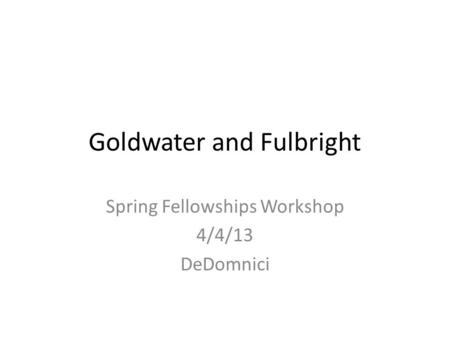 Goldwater and Fulbright Spring Fellowships Workshop 4/4/13 DeDomnici.