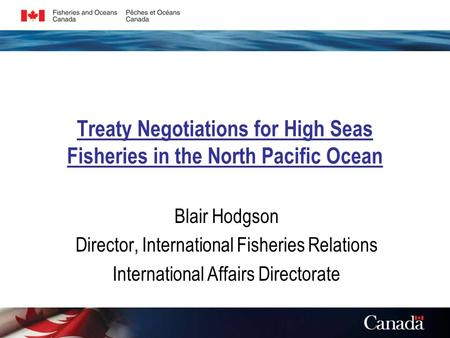 Treaty Negotiations for High Seas Fisheries in the North Pacific Ocean Blair Hodgson Director, International Fisheries Relations International Affairs.
