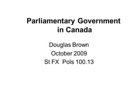 Parliamentary Government in Canada Douglas Brown October 2009 St FX Pols 100.13.