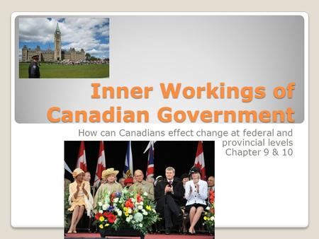 Inner Workings of Canadian Government How can Canadians effect change at federal and provincial levels Chapter 9 & 10.
