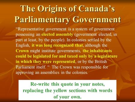 "The Origins of Canada's Parliamentary Government ""Representative government is a system of government possessing an elected assembly (government elected,"