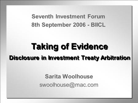 Taking of Evidence Disclosure in Investment Treaty Arbitration Sarita Woolhouse Seventh Investment Forum 8th September 2006 - BIICL.