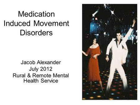 Medication Induced Movement Disorders Jacob Alexander July 2012 Rural & Remote Mental Health Service.