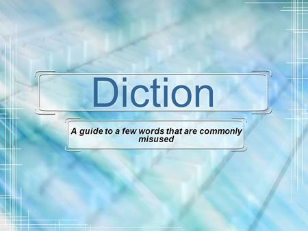 Diction A guide to a few words that are commonly misused.