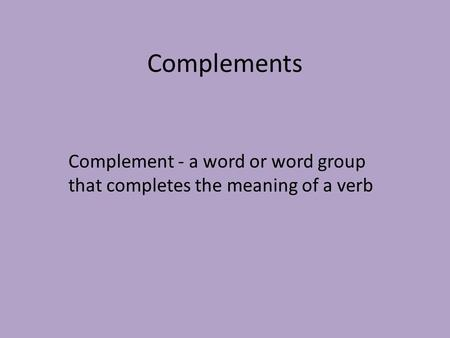 Complements Complement - a word or word group that completes the meaning of a verb.