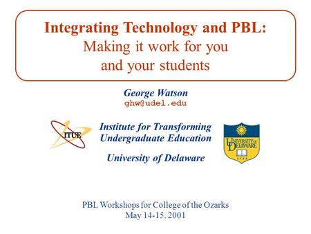 University of Delaware PBL Workshops for College of the Ozarks May 14-15, 2001 Institute for Transforming Undergraduate Education George Watson