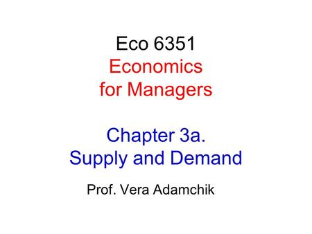 Eco 6351 Economics for Managers Chapter 3a. Supply and Demand Prof. Vera Adamchik.