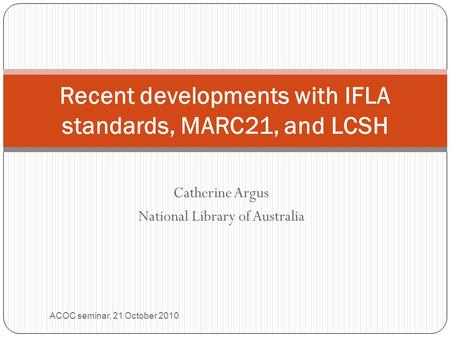 Catherine Argus National Library of Australia Recent developments with IFLA standards, MARC21, and LCSH ACOC seminar, 21 October 2010.