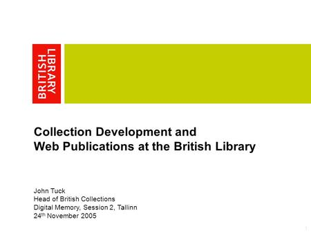 1 Collection Development and Web Publications at the British Library John Tuck Head of British Collections Digital Memory, Session 2, Tallinn 24 th November.