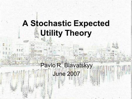 A Stochastic Expected Utility Theory Pavlo R. Blavatskyy June 2007.
