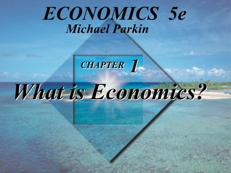 CHAPTER 1 What is Economics? Michael Parkin ECONOMICS 5e.
