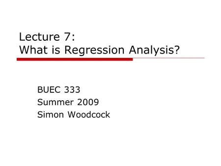 Lecture 7: What is Regression Analysis? BUEC 333 Summer 2009 Simon Woodcock.