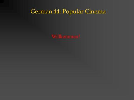 German 44: Popular Cinema Willkommen!. German 44: Popular Cinema Course Outline This course provides an introduction into popular forms of cinema in the.
