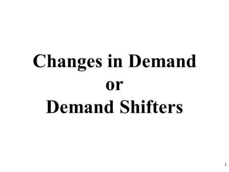 Changes in Demand or Demand Shifters 1. Demand Review 1.What are the two key aspects of the definition of demand? 2.What is the Law of Demand? 3.Give.
