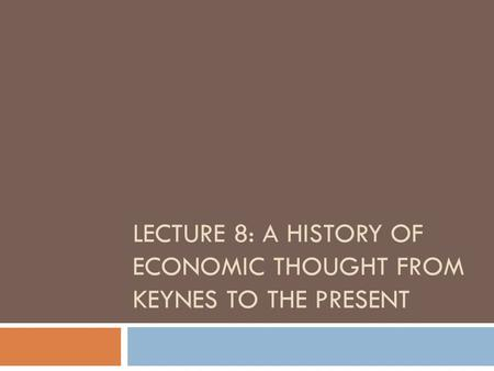 LECTURE 8: A HISTORY OF ECONOMIC THOUGHT FROM KEYNES TO THE PRESENT.