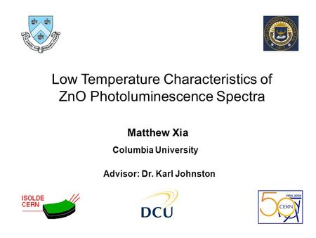 Low Temperature Characteristics of ZnO Photoluminescence Spectra Matthew Xia Columbia University Advisor: Dr. Karl Johnston.