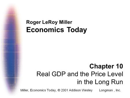 Roger LeRoy Miller Economics Today Chapter 10 Real GDP and the Price Level in the Long Run.