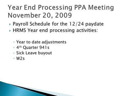  Payroll Schedule for the 12/24 paydate  HRMS Year end processing activities: ◦ Year to date adjustments ◦ 4 th Quarter 941s ◦ Sick Leave buyout ◦ W2s.