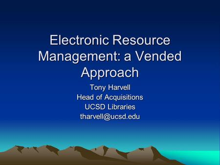 Electronic Resource Management: a Vended Approach Tony Harvell Head of Acquisitions UCSD Libraries