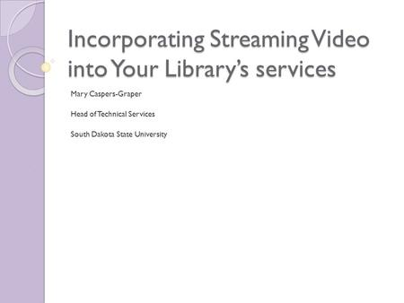 Incorporating Streaming Video into Your Library's services Mary Caspers-Graper Head of Technical Services South Dakota State University.