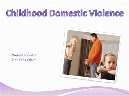 Presentation by: Dr. Linda Olson. When someone asks you what is childhood domestic violence what is the first thing that comes to mind?