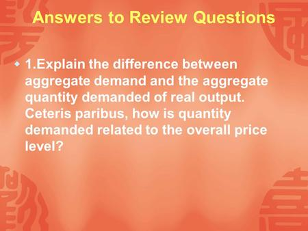 Answers to Review Questions  1.Explain the difference between aggregate demand and the aggregate quantity demanded of real output. Ceteris paribus, how.