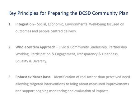 Key Principles for Preparing the DCSD Community Plan 1.Integration – Social, Economic, Environmental Well-being focused on outcomes and people centred.