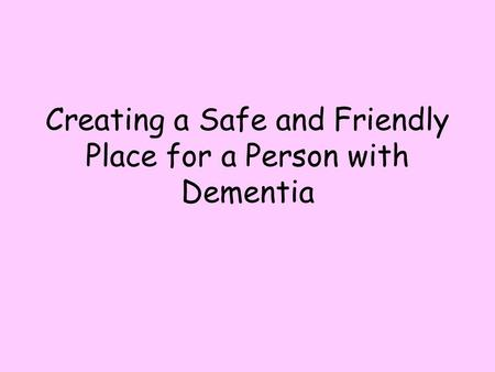 Creating a Safe and Friendly Place for a Person with Dementia.