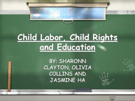 Child Labor, Child Rights and Education BY: SHARONN CLAYTON, OLIVIA COLLINS AND JASMINE HA.
