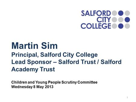 Martin Sim Principal, Salford City College Lead Sponsor – Salford Trust / Salford Academy Trust Children and Young People Scrutiny Committee Wednesday.