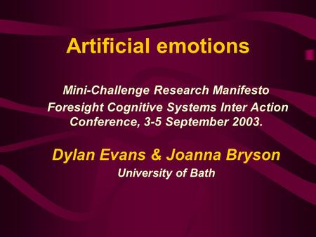 Artificial emotions Mini-Challenge Research Manifesto Foresight Cognitive Systems Inter Action Conference, 3-5 September 2003. Dylan Evans & Joanna Bryson.
