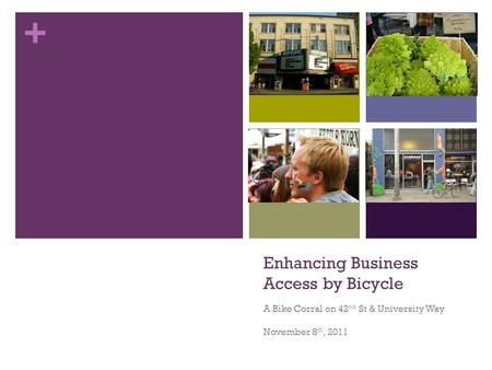 + Enhancing Business Access by Bicycle A Bike Corral on 42 nd St & University Way November 8 th, 2011.