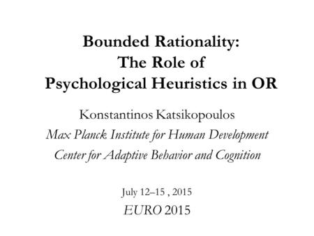 Bounded Rationality: The Role of Psychological Heuristics in OR Konstantinos Katsikopoulos Max Planck Institute for Human Development Center for Adaptive.