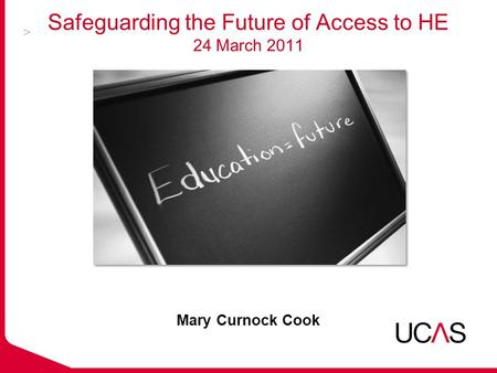 Safeguarding the Future of Access to HE 24 March 2011 Mary Curnock Cook.
