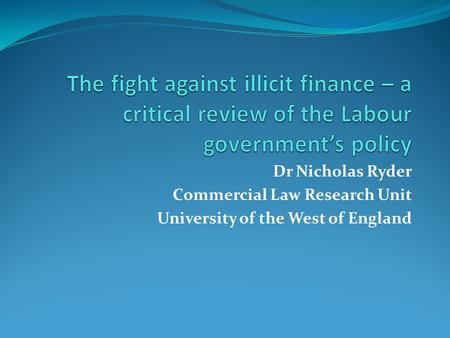 Dr Nicholas Ryder Commercial Law Research Unit University of the West of England.