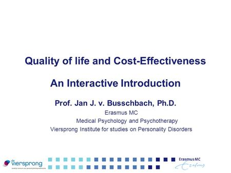 Quality of life and Cost-Effectiveness An Interactive Introduction Prof. Jan J. v. Busschbach, Ph.D. Erasmus MC Medical Psychology and Psychotherapy Viersprong.