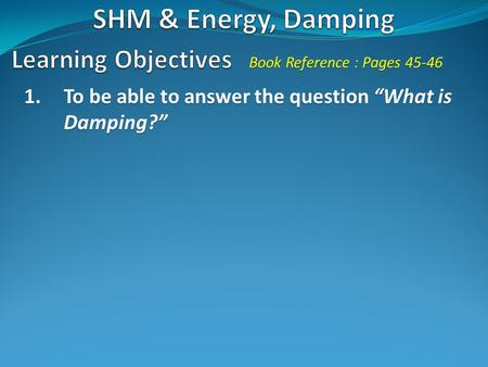 "1.To be able to answer the question ""What is Damping?"" Book Reference : Pages 45-46."