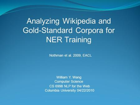 CS 6998 NLP for the Web Columbia University 04/22/2010 Analyzing Wikipedia and Gold-Standard Corpora for NER Training William Y. Wang Computer Science.