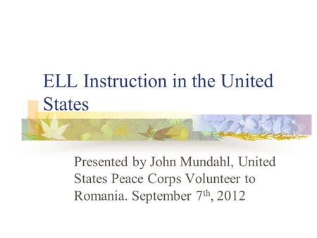 ELL Instruction in the United States Presented by John Mundahl, United States Peace Corps Volunteer to Romania. September 7 th, 2012.