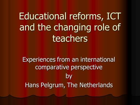 Educational reforms, ICT and the changing role of teachers Experiences from an international comparative perspective by Hans Pelgrum, The Netherlands.