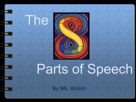 The Parts of Speech By Ms. Walsh The 8 Parts of Speech… Nouns Adjectives Pronouns Verbs Adverbs Conjunctions Prepositions Interjections Walsh Publishing.