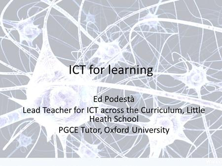 ICT for learning Ed Podestà Lead Teacher for ICT across the Curriculum, Little Heath School PGCE Tutor, Oxford University.