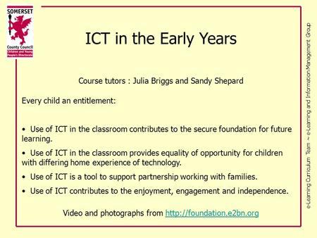 E-Learning Curriculum Team ~ e-Learning and Information Management Group ICT in the Early Years Course tutors : Julia Briggs and Sandy Shepard Every child.
