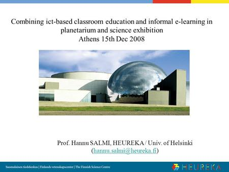 Combining ict-based classroom education and informal e-learning in planetarium and science exhibition Athens 15th Dec 2008 Prof. Hannu SALMI, HEUREKA /