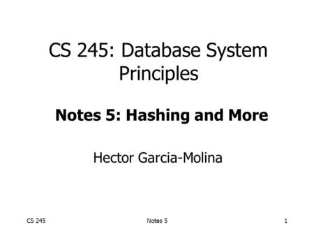 CS 245Notes 51 CS 245: Database System Principles Hector Garcia-Molina Notes 5: Hashing and More.