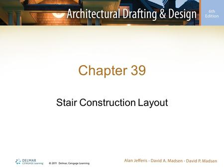 Chapter 39 Stair Construction Layout. Introduction Stairs can provide an elegant focal point –Step-by-step instructions will be given for drawing: Straight.
