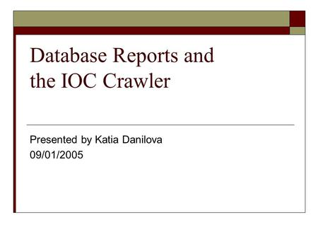Database Reports and the IOC Crawler Presented by Katia Danilova 09/01/2005.