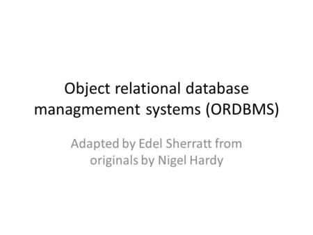 Object relational database managmement systems (ORDBMS) Adapted by Edel Sherratt from originals by Nigel Hardy.