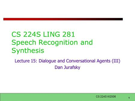 1 CS 224S W2006 CS 224S LING 281 Speech Recognition and Synthesis Lecture 15: Dialogue and Conversational Agents (III) Dan Jurafsky.